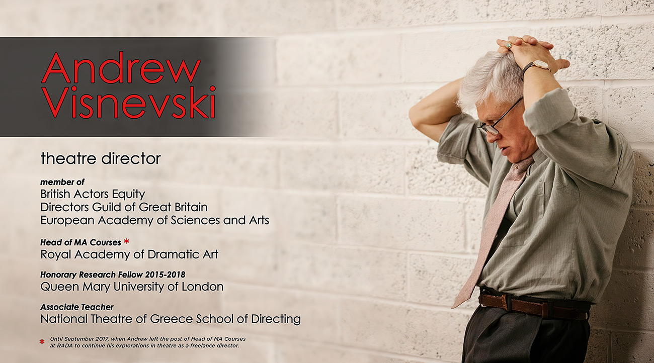 Andrew Visnevski, born Rome 1953; Theatre Director; member of British Actors Equity, Director's Guild of Great Britain, European Academy of Sciences and Arts; associate teacher at the Royal Academy of Dramatic Art
